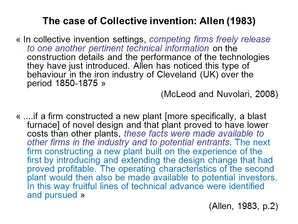 The case of Collective invention: Allen (1983) « In collective invention settings, competing firms freely release to one another pertinent technical information on the construction details and the performance of the technologies they have just introduced.