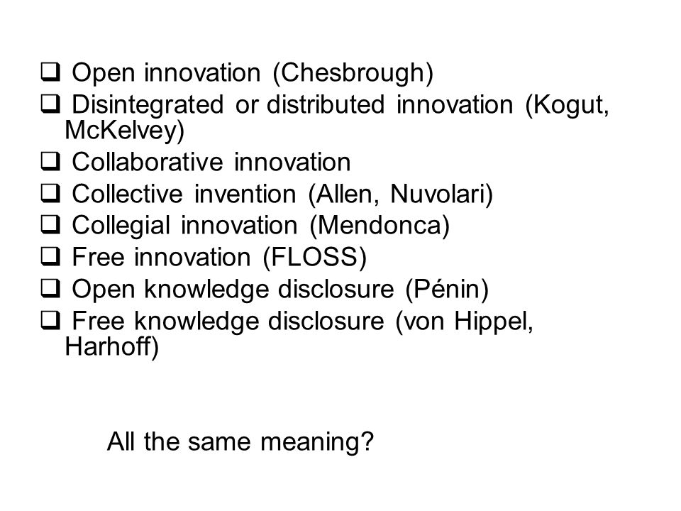  Open innovation (Chesbrough)  Disintegrated or distributed innovation (Kogut, McKelvey)  Collaborative innovation  Collective invention (Allen, Nuvolari)  Collegial innovation (Mendonca)  Free innovation (FLOSS)  Open knowledge disclosure (Pénin)  Free knowledge disclosure (von Hippel, Harhoff) All the same meaning