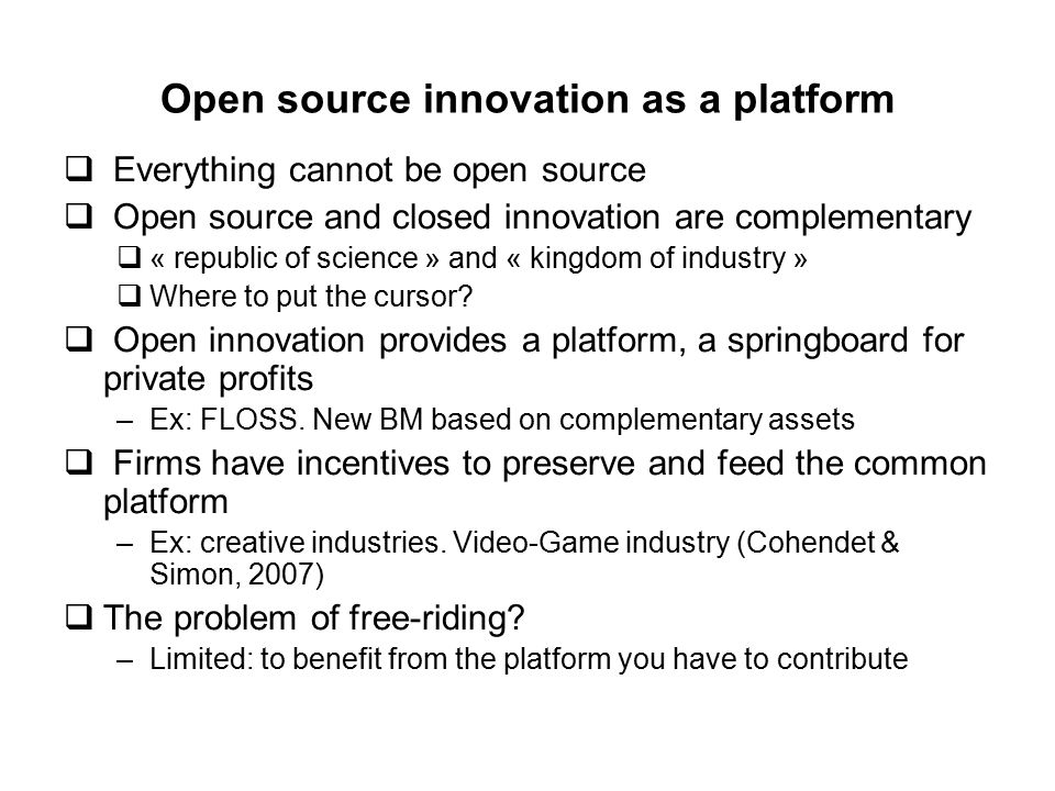 Open source innovation as a platform  Everything cannot be open source  Open source and closed innovation are complementary  « republic of science » and « kingdom of industry »  Where to put the cursor.