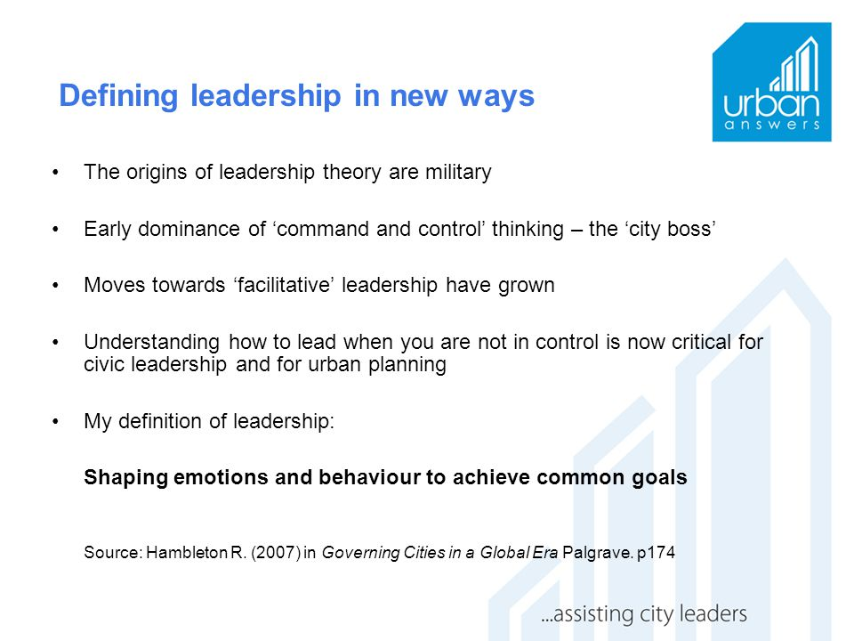Defining leadership in new ways The origins of leadership theory are military Early dominance of 'command and control' thinking – the 'city boss' Move