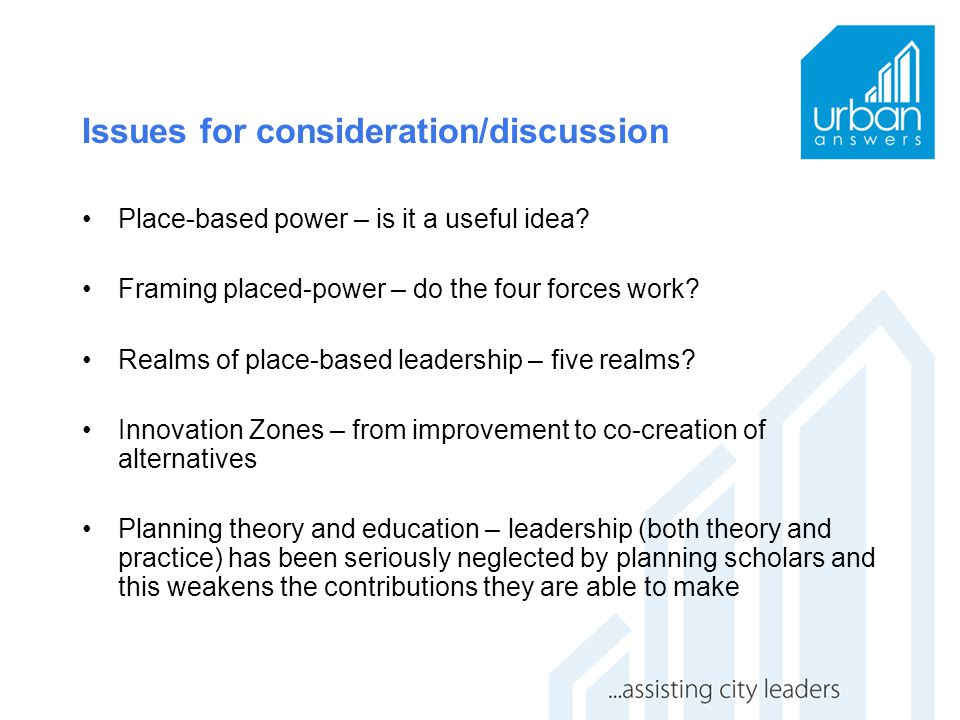 Issues for consideration/discussion Place-based power – is it a useful idea? Framing placed-power – do the four forces work? Realms of place-based lea