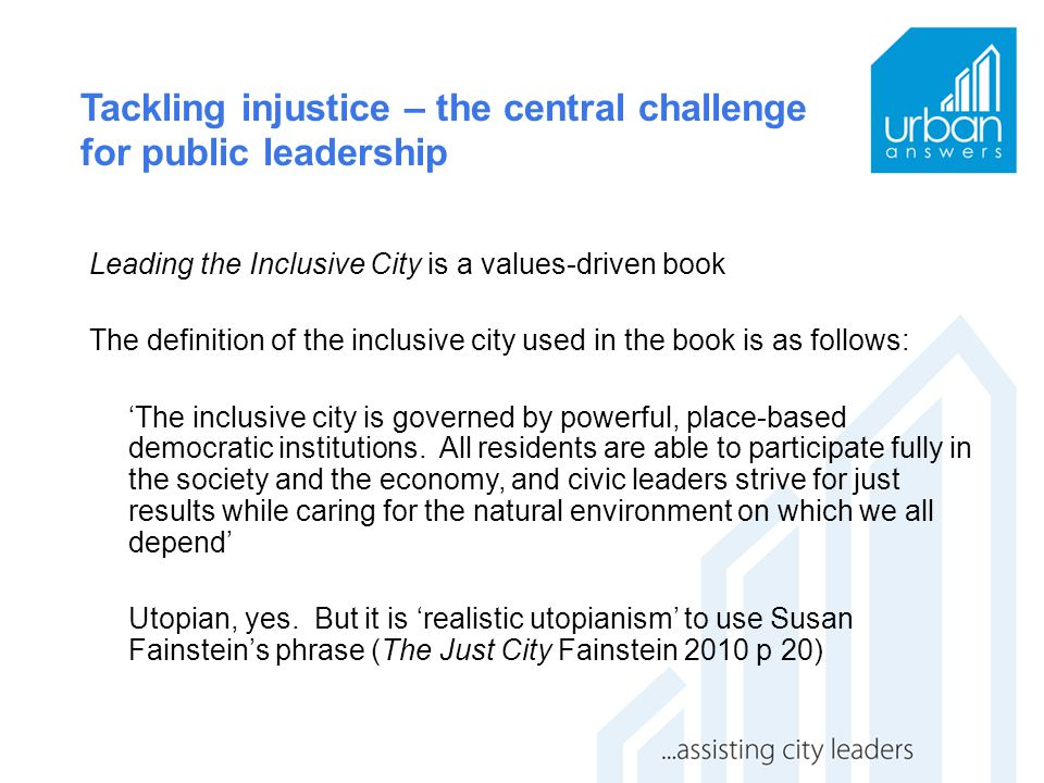 Tackling injustice – the central challenge for public leadership Leading the Inclusive City is a values-driven book The definition of the inclusive ci