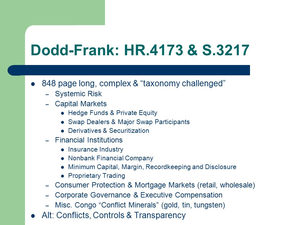 Dodd-Frank: HR.4173 & S.3217 848 page long, complex & taxonomy challenged – Systemic Risk – Capital Markets Hedge Funds & Private Equity Swap Dealers & Major Swap Participants Derivatives & Securitization – Financial Institutions Insurance Industry Nonbank Financial Company Minimum Capital, Margin, Recordkeeping and Disclosure Proprietary Trading – Consumer Protection & Mortgage Markets (retail, wholesale) – Corporate Governance & Executive Compensation – Misc.