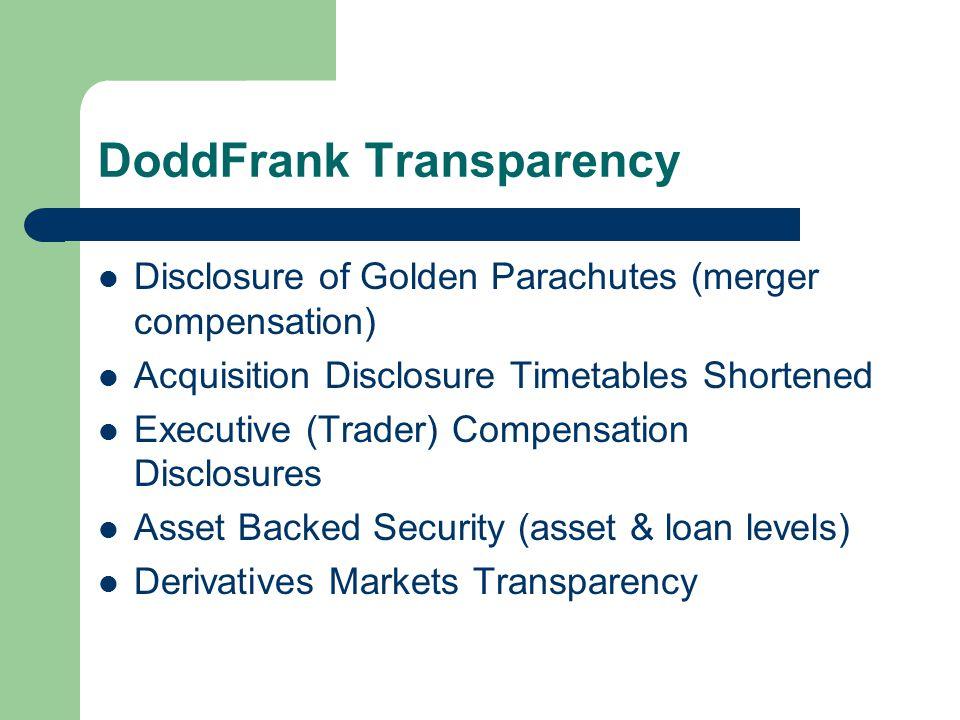 DoddFrank Transparency Disclosure of Golden Parachutes (merger compensation) Acquisition Disclosure Timetables Shortened Executive (Trader) Compensation Disclosures Asset Backed Security (asset & loan levels) Derivatives Markets Transparency