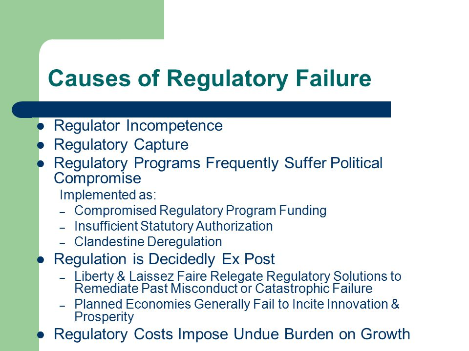 Causes of Regulatory Failure Regulator Incompetence Regulatory Capture Regulatory Programs Frequently Suffer Political Compromise Implemented as: – Compromised Regulatory Program Funding – Insufficient Statutory Authorization – Clandestine Deregulation Regulation is Decidedly Ex Post – Liberty & Laissez Faire Relegate Regulatory Solutions to Remediate Past Misconduct or Catastrophic Failure – Planned Economies Generally Fail to Incite Innovation & Prosperity Regulatory Costs Impose Undue Burden on Growth