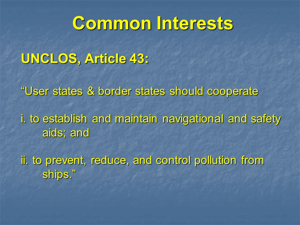 "Common Interests UNCLOS, Article 43: ""User states & border states should cooperate i. to establish and maintain navigational and safety aids; and ii."