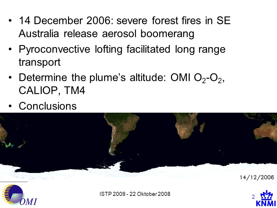 ISTP 2009 - 22 Oktober 2008 2 14 December 2006: severe forest fires in SE Australia release aerosol boomerang Pyroconvective lofting facilitated long range transport Determine the plume's altitude: OMI O 2 -O 2, CALIOP, TM4 Conclusions