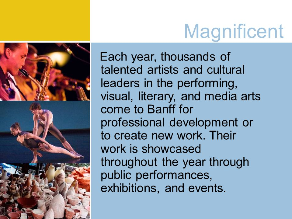 Magnificent Each year, thousands of talented artists and cultural leaders in the performing, visual, literary, and media arts come to Banff for professional development or to create new work.