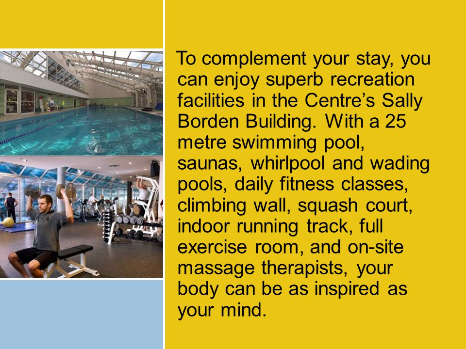 To complement your stay, you can enjoy superb recreation facilities in the Centre's Sally Borden Building.
