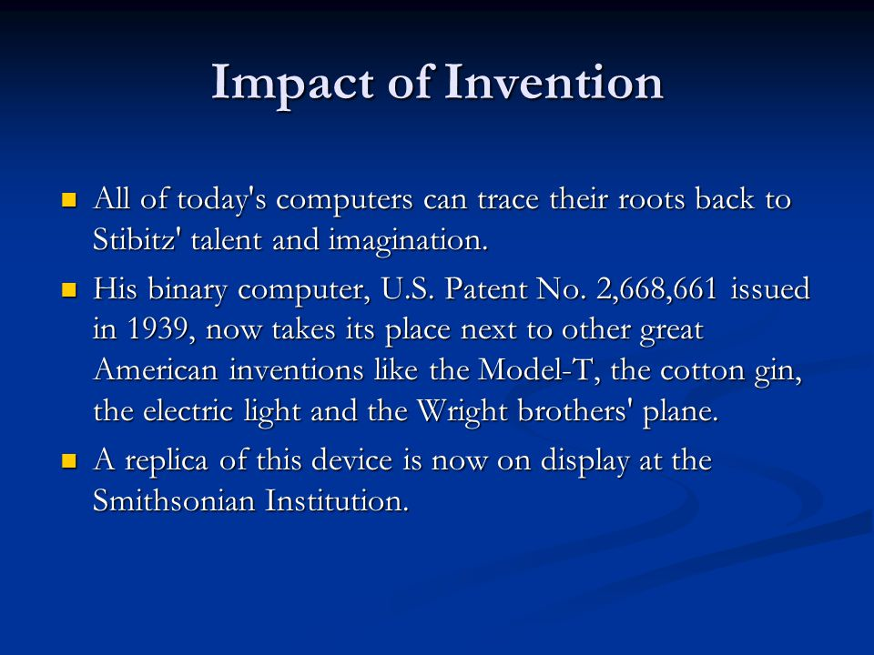 Impact of Invention All of today s computers can trace their roots back to Stibitz talent and imagination.