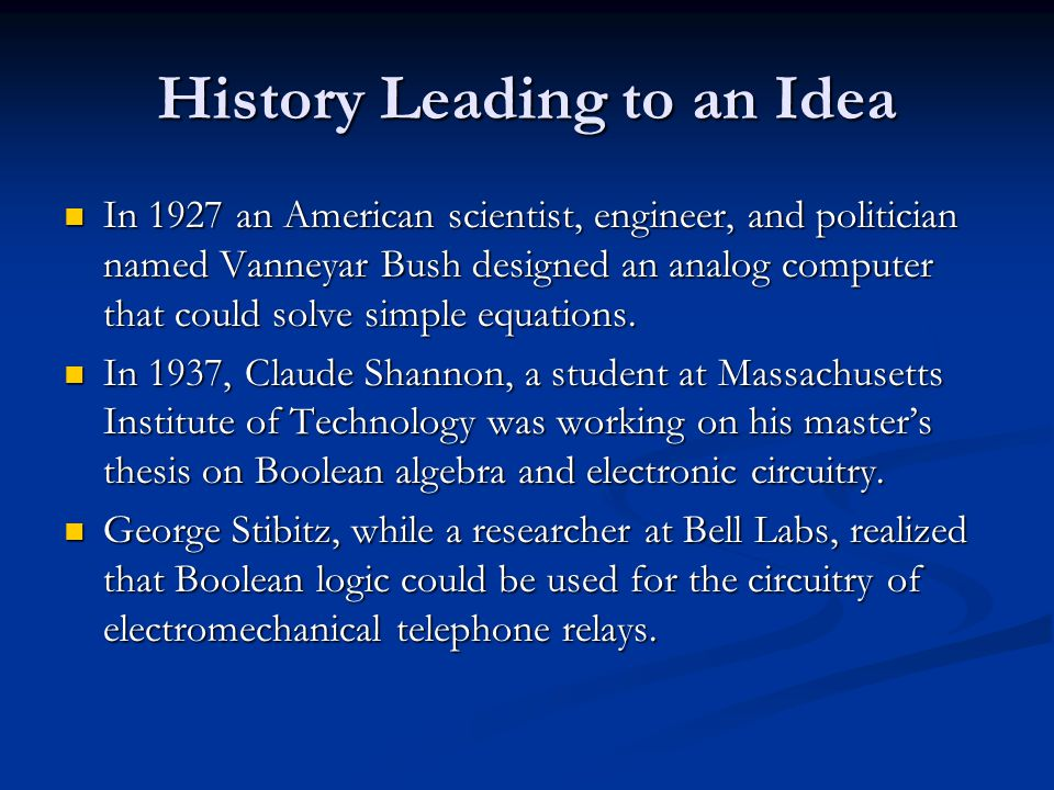 History Leading to an Idea In 1927 an American scientist, engineer, and politician named Vanneyar Bush designed an analog computer that could solve simple equations.