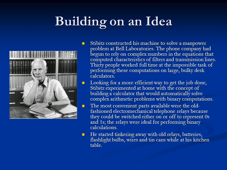 Building on an Idea Stibitz constructed his machine to solve a manpower problem at Bell Laboratories. The phone company had begun to rely on complex n