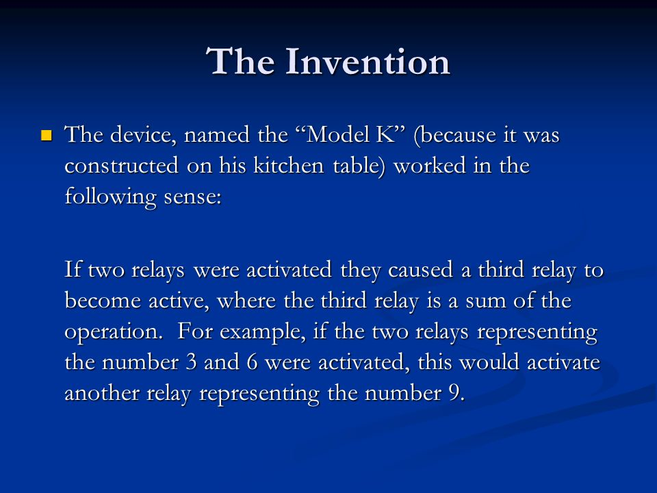 The Invention The device, named the Model K (because it was constructed on his kitchen table) worked in the following sense: The device, named the Model K (because it was constructed on his kitchen table) worked in the following sense: If two relays were activated they caused a third relay to become active, where the third relay is a sum of the operation.