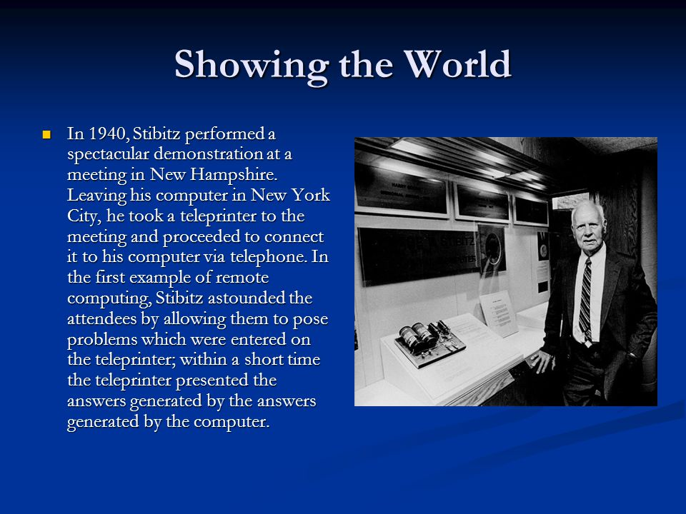 Showing the World In 1940, Stibitz performed a spectacular demonstration at a meeting in New Hampshire. Leaving his computer in New York City, he took