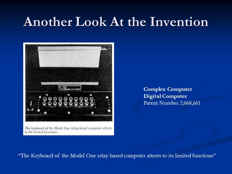 Another Look At the Invention Complex Computer Digital Computer Patent Number 2,668,661 The Keyboard of the Model One relay-based computer attests to its limited functions