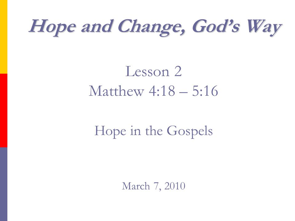 Hope and Change, God's Way Hope and Change, God's Way Lesson 2 Matthew 4:18 – 5:16 Hope in the Gospels March 7, 2010