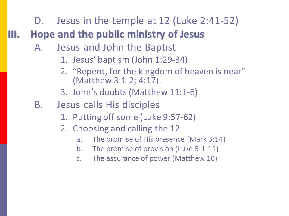 D.Jesus in the temple at 12 (Luke 2:41-52) III.Hope and the public ministry of Jesus A.Jesus and John the Baptist 1.Jesus' baptism (John 1:29-34) 2. Repent, for the kingdom of heaven is near (Matthew 3:1-2; 4:17).