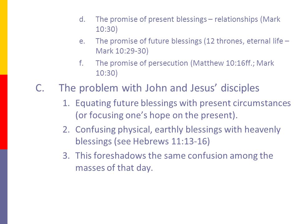 d.The promise of present blessings – relationships (Mark 10:30) e.The promise of future blessings (12 thrones, eternal life – Mark 10:29-30) f.The promise of persecution (Matthew 10:16ff.; Mark 10:30) C.The problem with John and Jesus' disciples 1.Equating future blessings with present circumstances (or focusing one's hope on the present).