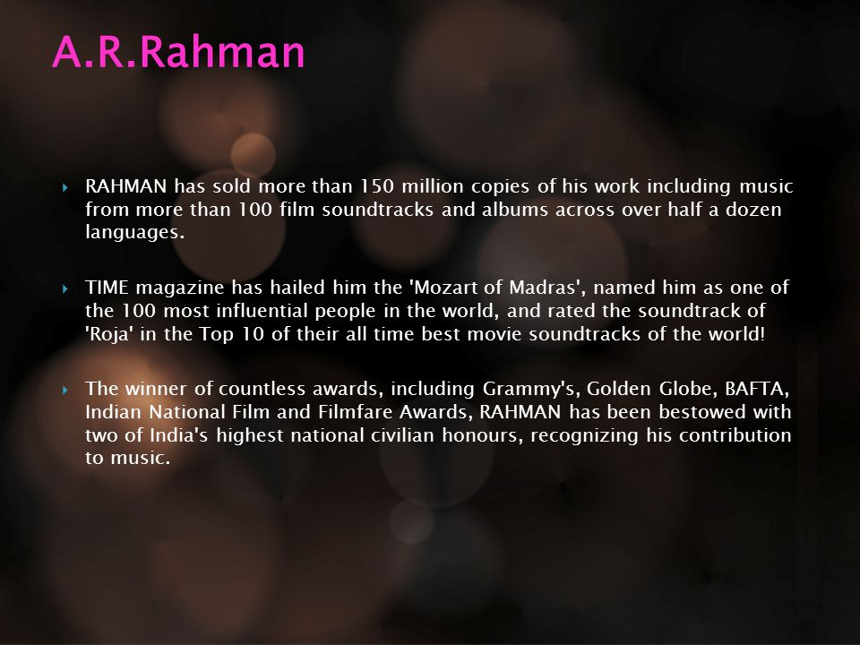  RAHMAN has sold more than 150 million copies of his work including music from more than 100 film soundtracks and albums across over half a dozen languages.