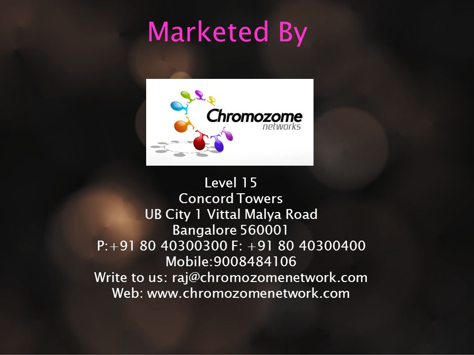 Marketed By Level 15 Concord Towers UB City 1 Vittal Malya Road Bangalore 560001 P:+91 80 40300300 F: +91 80 40300400 Mobile:9008484106 Write to us: raj@chromozomenetwork.com Web: www.chromozomenetwork.com