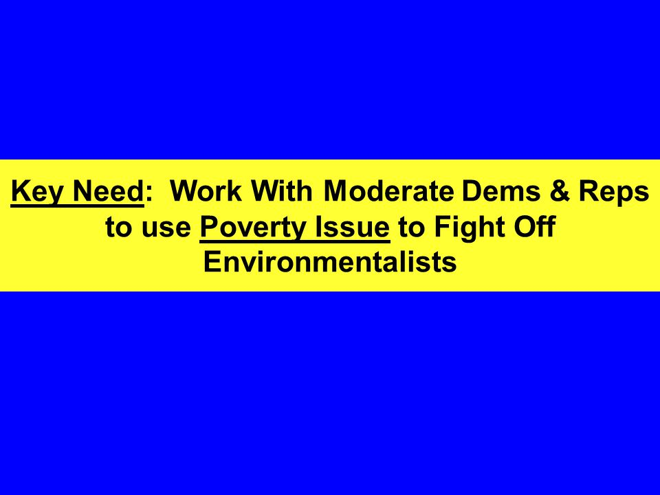 Key Need: Work With Moderate Dems & Reps to use Poverty Issue to Fight Off Environmentalists