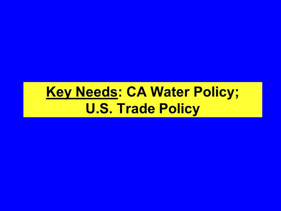 Key Needs: CA Water Policy; U.S. Trade Policy