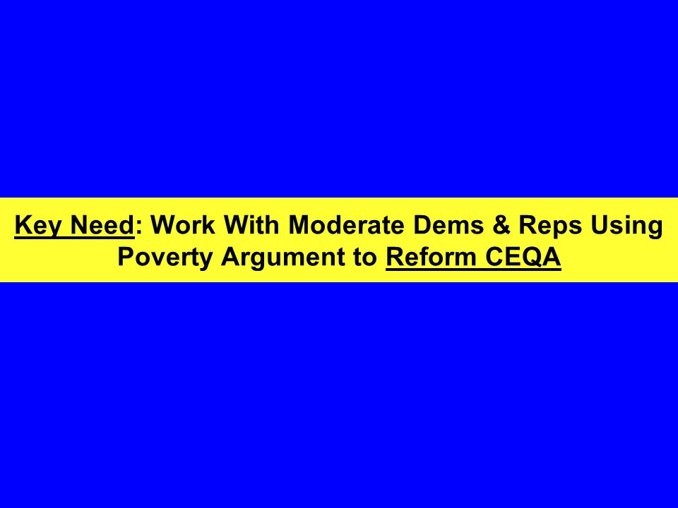 Key Need: Work With Moderate Dems & Reps Using Poverty Argument to Reform CEQA