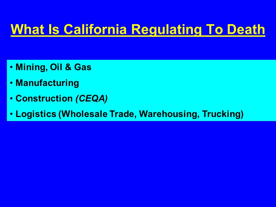 What Is California Regulating To Death Mining, Oil & Gas Manufacturing Construction (CEQA) Logistics (Wholesale Trade, Warehousing, Trucking)