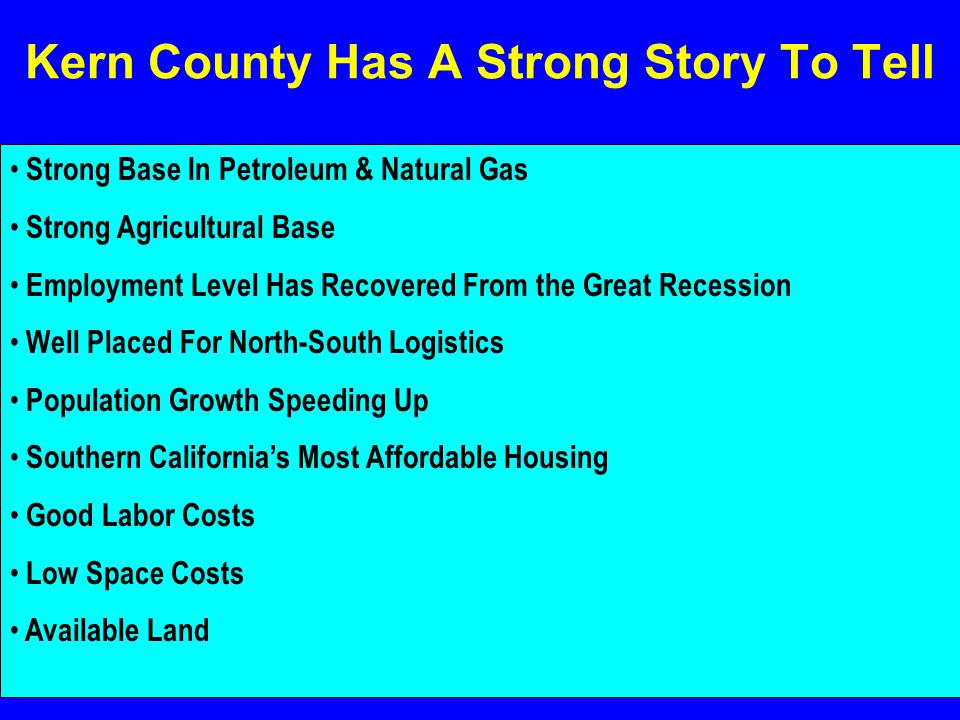Kern County Has A Strong Story To Tell Strong Base In Petroleum & Natural Gas Strong Agricultural Base Employment Level Has Recovered From the Great Recession Well Placed For North-South Logistics Population Growth Speeding Up Southern California's Most Affordable Housing Good Labor Costs Low Space Costs Available Land