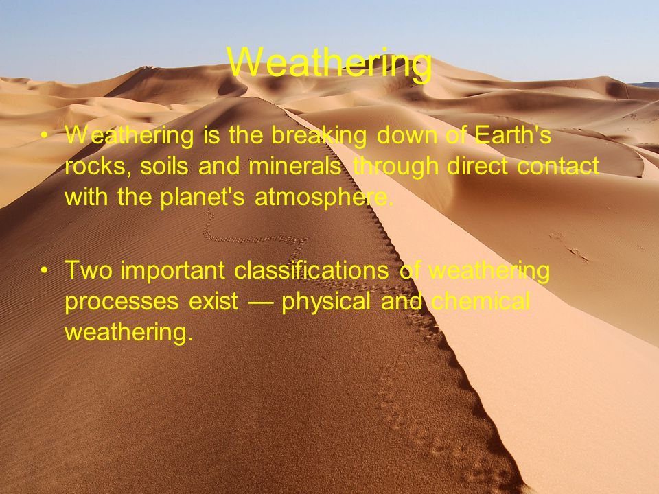 Weathering Weathering is the breaking down of Earth's rocks, soils and minerals through direct contact with the planet's atmosphere. Two important cla