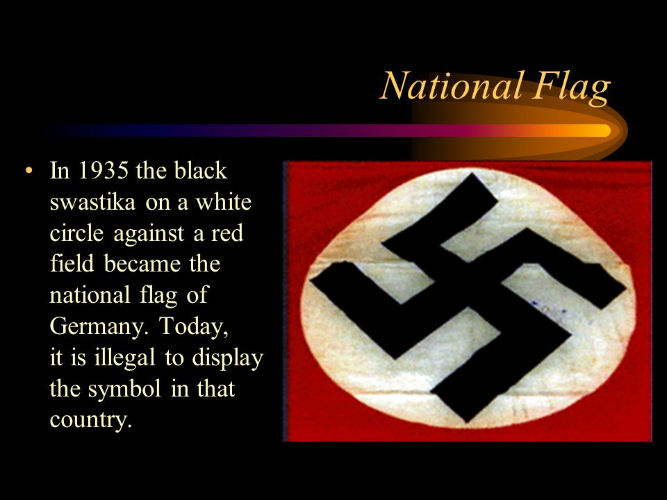 National Flag In 1935 the black swastika on a white circle against a red field became the national flag of Germany.
