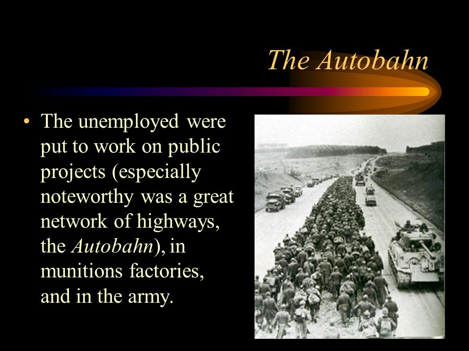 The Autobahn The unemployed were put to work on public projects (especially noteworthy was a great network of highways, the Autobahn), in munitions factories, and in the army.