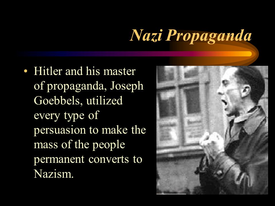 Nazi Propaganda Hitler and his master of propaganda, Joseph Goebbels, utilized every type of persuasion to make the mass of the people permanent converts to Nazism.