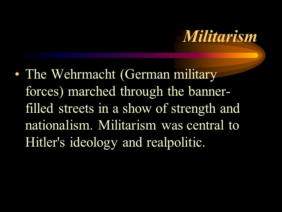 Militarism The Wehrmacht (German military forces) marched through the banner- filled streets in a show of strength and nationalism.