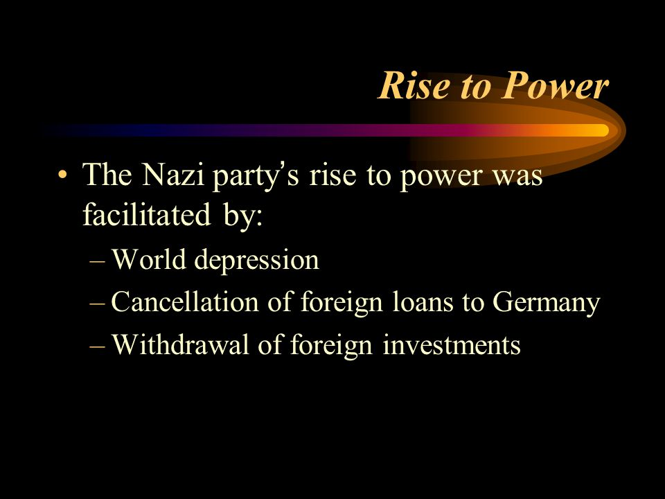 Rise to Power The Nazi party ' s rise to power was facilitated by: –World depression –Cancellation of foreign loans to Germany –Withdrawal of foreign investments