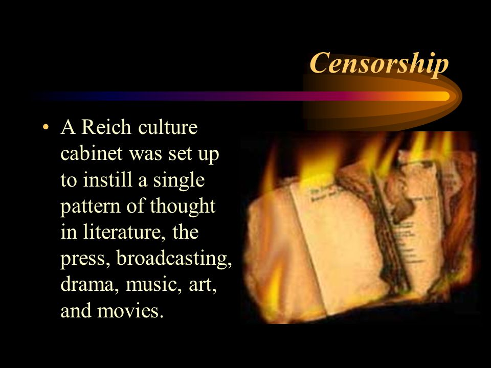 Censorship A Reich culture cabinet was set up to instill a single pattern of thought in literature, the press, broadcasting, drama, music, art, and movies.