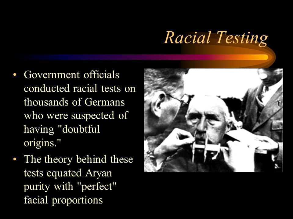 Racial Testing Government officials conducted racial tests on thousands of Germans who were suspected of having doubtful origins. The theory behind these tests equated Aryan purity with perfect facial proportions