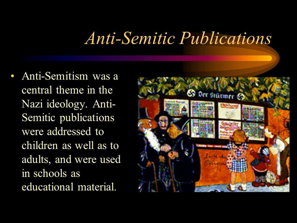 Anti-Semitic Publications Anti-Semitism was a central theme in the Nazi ideology.