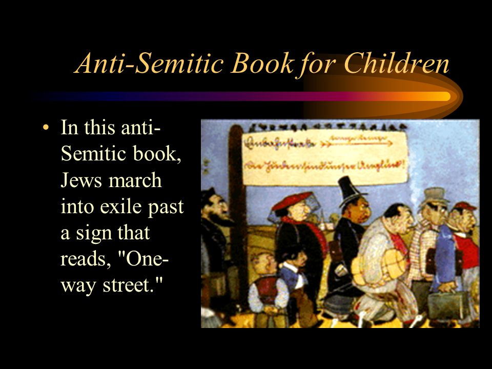 Anti-Semitic Book for Children In this anti- Semitic book, Jews march into exile past a sign that reads, One- way street.
