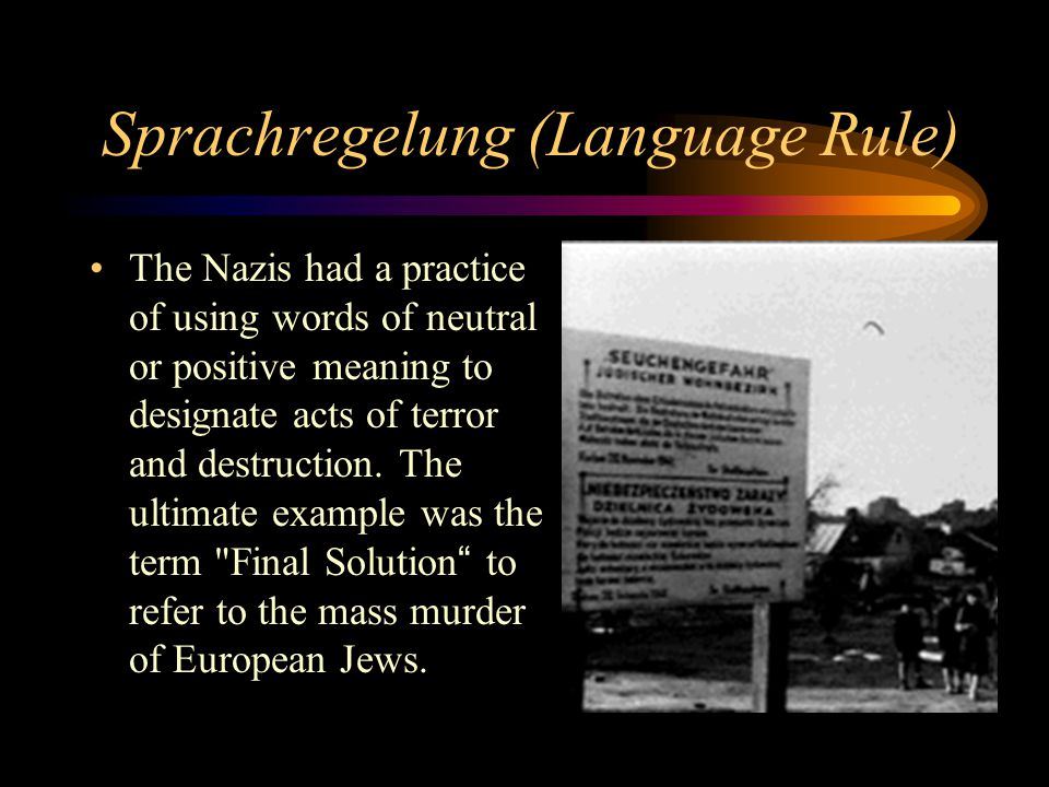 Sprachregelung (Language Rule) The Nazis had a practice of using words of neutral or positive meaning to designate acts of terror and destruction.