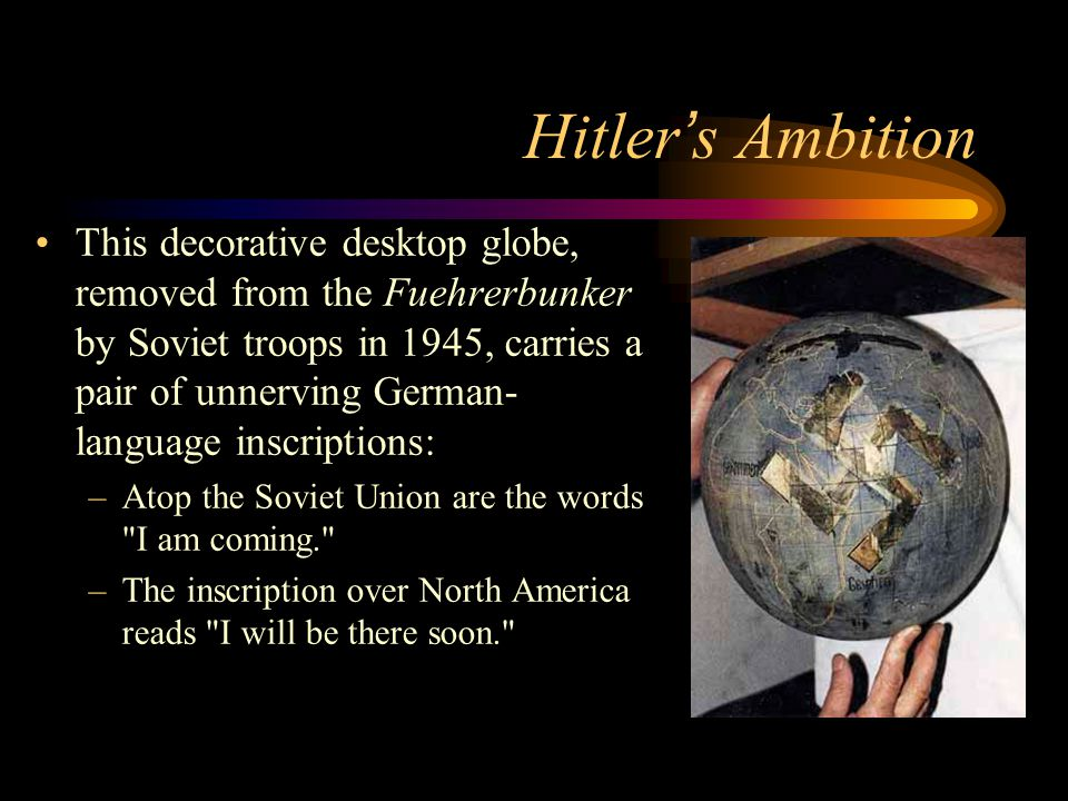 Hitler ' s Ambition This decorative desktop globe, removed from the Fuehrerbunker by Soviet troops in 1945, carries a pair of unnerving German- language inscriptions: –Atop the Soviet Union are the words I am coming. –The inscription over North America reads I will be there soon.