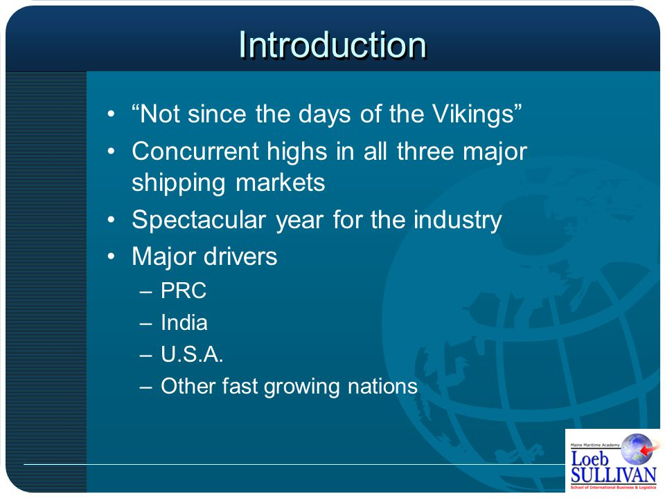 Introduction Not since the days of the Vikings Concurrent highs in all three major shipping markets Spectacular year for the industry Major drivers –PRC –India –U.S.A.