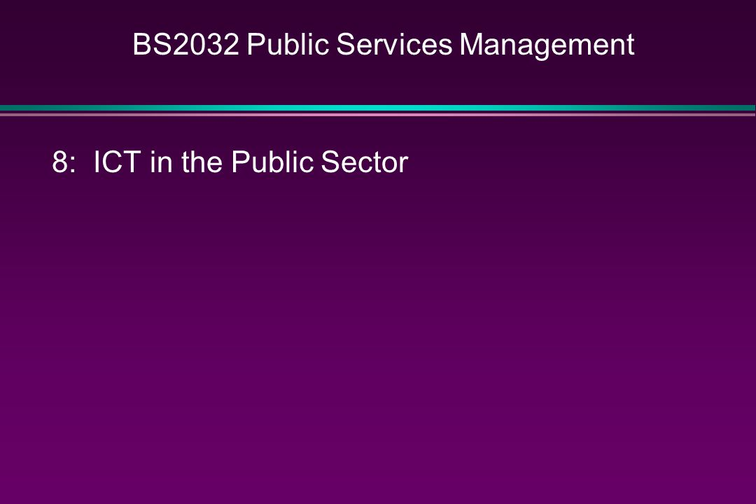 BS2032 Public Services Management 8:ICT in the Public Sector Patricia Hewitt is Britain's first 'e-minister' (Speech to World Congress on IT, Taipei, Taiwan, June 14 th, 2000) Goal is universal internet access by 2005 Internet access through digital TV and mobile devices (hence auction for 3 rd Generation mobile spectrum) All government services to be on-line by 2005