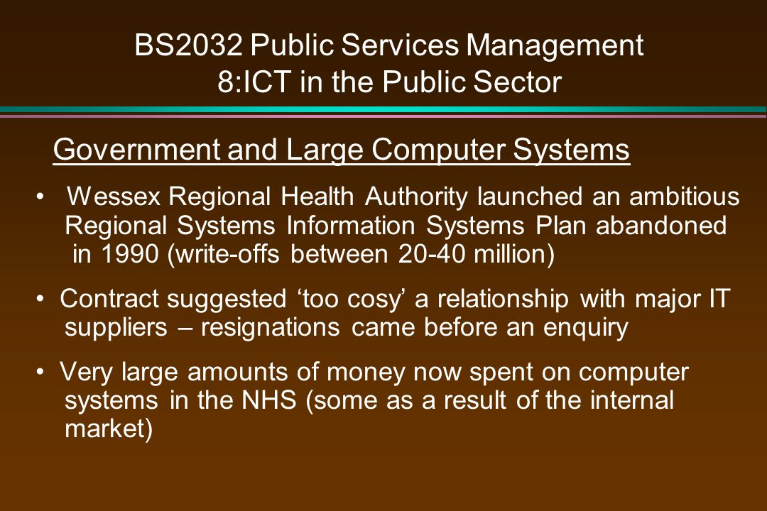BS2032 Public Services Management 8:ICT in the Public Sector Government and Large Computer Systems Wessex Regional Health Authority launched an ambitious Regional Systems Information Systems Plan abandoned in 1990 (write-offs between 20-40 million) Contract suggested 'too cosy' a relationship with major IT suppliers – resignations came before an enquiry Very large amounts of money now spent on computer systems in the NHS (some as a result of the internal market)