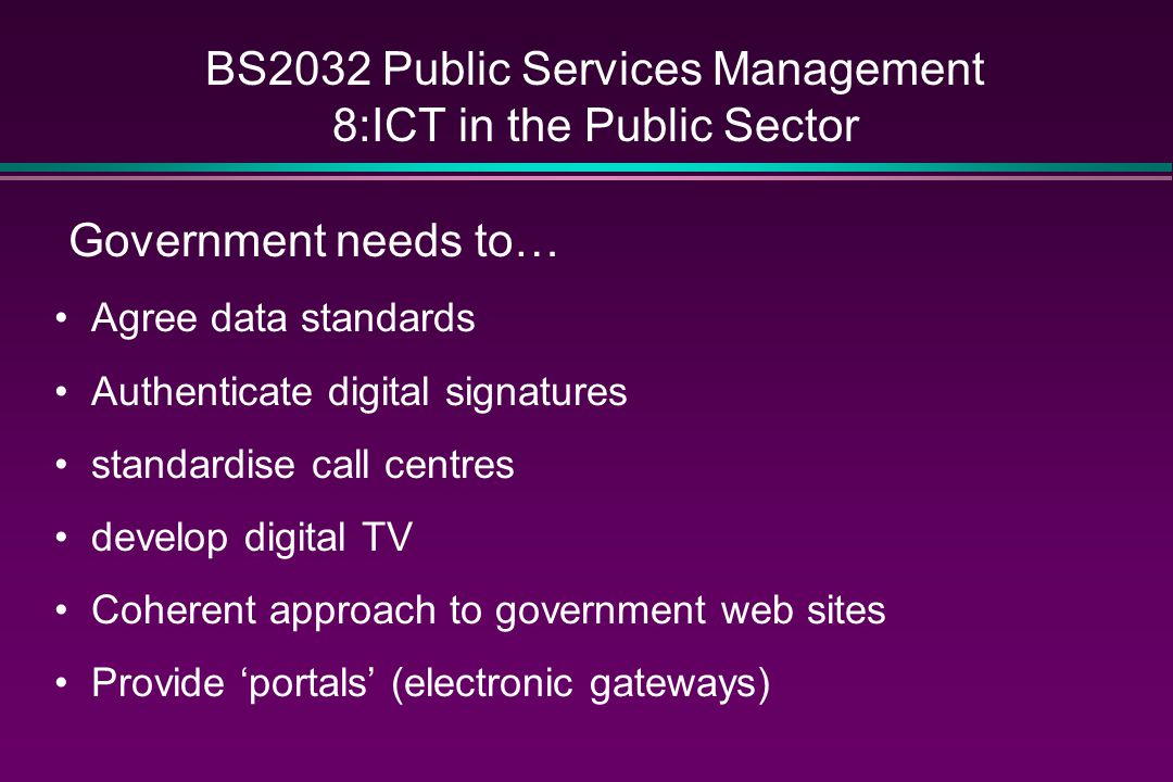 BS2032 Public Services Management 8:ICT in the Public Sector Government needs to… Agree data standards Authenticate digital signatures standardise call centres develop digital TV Coherent approach to government web sites Provide 'portals' (electronic gateways)