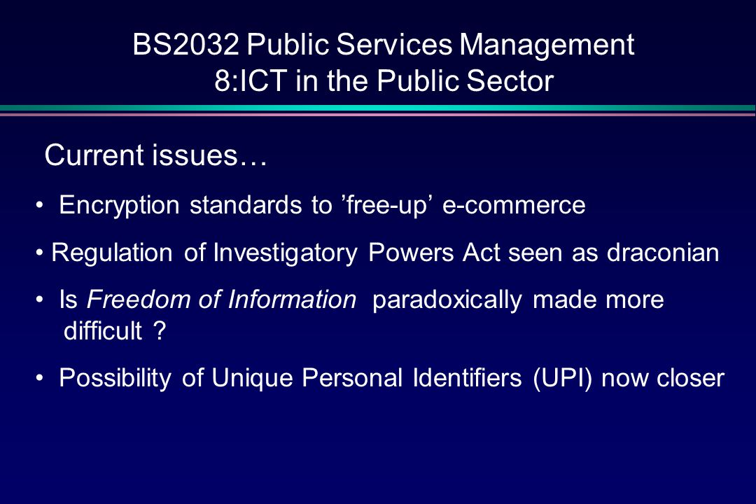 BS2032 Public Services Management 8:ICT in the Public Sector Current issues… Encryption standards to 'free-up' e-commerce Regulation of Investigatory Powers Act seen as draconian Is Freedom of Information paradoxically made more difficult .