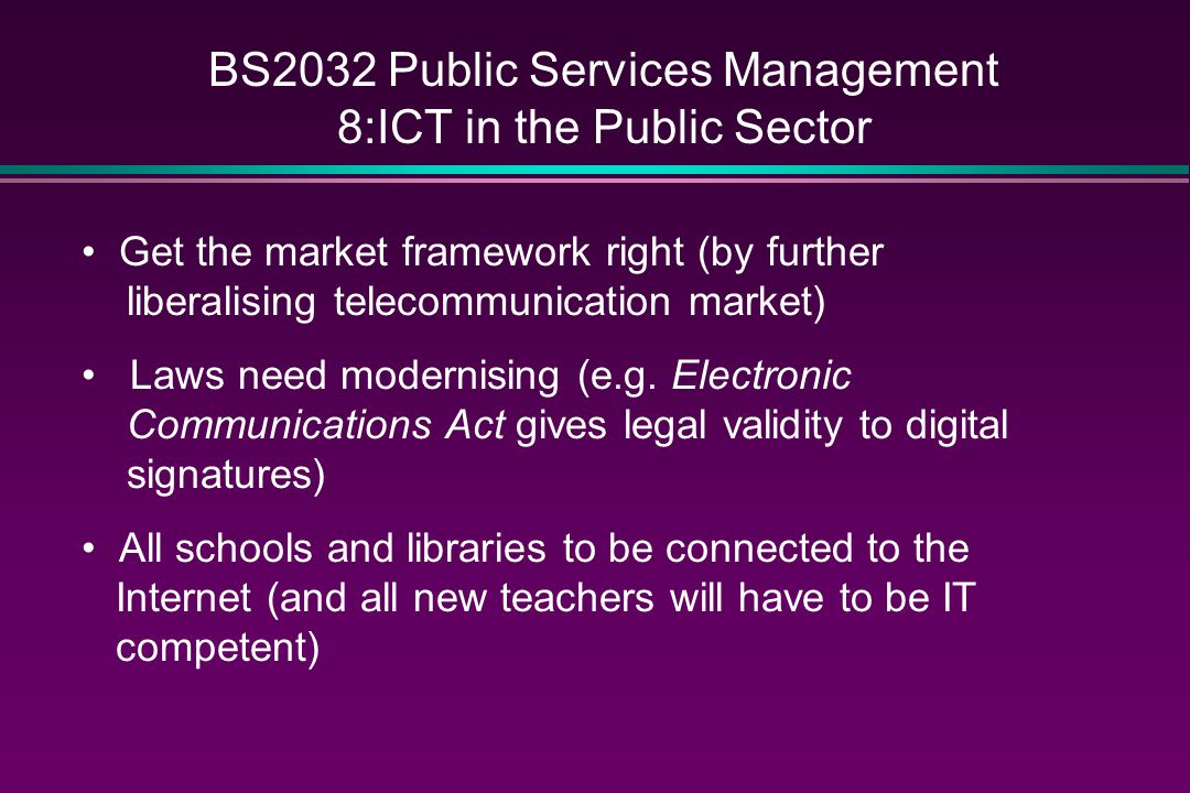 BS2032 Public Services Management 8:ICT in the Public Sector Get the market framework right (by further liberalising telecommunication market) Laws need modernising (e.g.