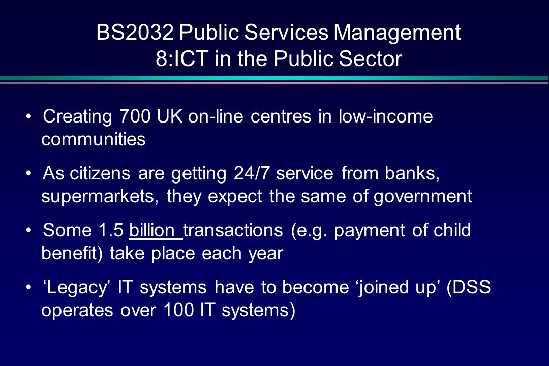BS2032 Public Services Management 8:ICT in the Public Sector By 2002… the citizen can Book driving and theory tests Look for work/be matched for jobs Submit self-assessment tax returns Get information and advice about benefits Get on-line health information and advice Use the National Grid for Learning Apply for training loans and support