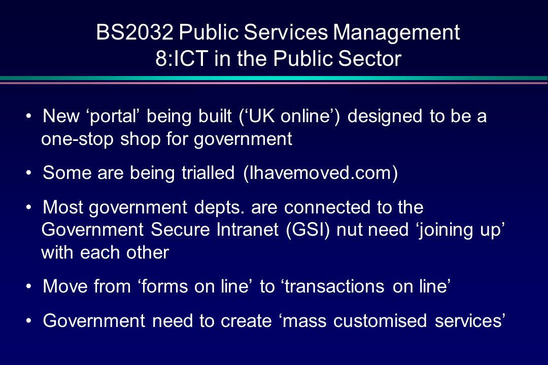 BS2032 Public Services Management 8:ICT in the Public Sector New 'portal' being built ('UK online') designed to be a one-stop shop for government Some are being trialled (Ihavemoved.com) Most government depts.