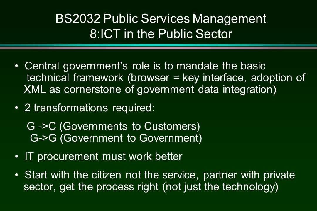 BS2032 Public Services Management 8:ICT in the Public Sector Central government's role is to mandate the basic technical framework (browser = key interface, adoption of XML as cornerstone of government data integration) 2 transformations required: G ->C (Governments to Customers) G->G (Government to Government) IT procurement must work better Start with the citizen not the service, partner with private sector, get the process right (not just the technology)